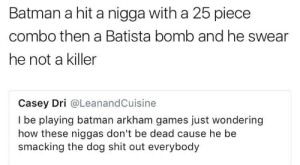 Batman, Shit, and Games: Batman a hit a nigga with a 25 piece  combo then a Batista bomb and he swear  he not a killer  Casey Dri @LeanandCuisine  I be playing batman arkham games just wondering  how these niggas don't be dead cause he be  smacking the dog shit out everybody Putting niggas faces in fuse boxes and shit