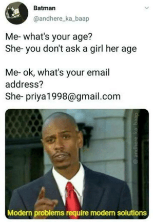 Dont you know these etiquette? by evolutionjunkie MORE MEMES: Batman  @andhere_ka_baap  Me- what's your age?  She- you don't ask a girl her age  Me- ok, what's your email  address?  She- priya1998@gmail.com  Modern problems require modern solutions Dont you know these etiquette? by evolutionjunkie MORE MEMES
