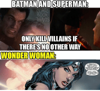 "Spoilers... Zoom in if you want to read what she is saying... - Did anyone just think in the middle of the Wonder Woman movie ""Dang... Wonder Woman is awesome""?: BATMAN ANDSURERMAN  COMIC  ROOK  THING  ONLY KILL  THERES NO OTHER WAY  WONDERWOMAN:  THERE SA  REASON I DON'T  HAVE A LIST OF  VILLAINS AS LONG AS  WHEN I DEAL  WITH THEMIDEAL  WITH THEM Spoilers... Zoom in if you want to read what she is saying... - Did anyone just think in the middle of the Wonder Woman movie ""Dang... Wonder Woman is awesome""?"