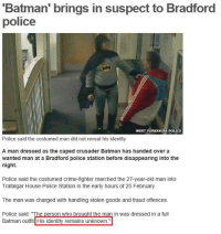 """LAD.: Batman' brings in suspect to Bradford  police  WEST YORKSHIRE POLICE  Police said the costumed man did not reveal his identity  A man dressed as the caped crusader Batman has handed over a  wanted man at a Bradford police station before disappearing into the  night.  Police said the costumed crime-fighter marched the 27-year-old man into  Trafalgar House Police Station in the early hours of 25 February.  The man was charged with handling stolen goods and fraud offences.  Police said: """"The person who brought the man in was dressed in a full  Batman outfit His identity remains unknown."""" LAD."""