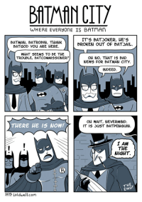 Bad, Batman, and News: BATMAN CIT  WHERE EVERyonE IS BATmAn  BATMAN, BATROBIN, THANK  BATGOD You ARE HERE,  IT'5 BATJOKER, HE'S  BROKEN ouT OF BATSAIL.  WHAT SEEMS TO BE THE  TROUBLE, BATCOMMISSIONER?  OH NO, THAT IS BAD  NEWS FOR BATMAN CITY  INDEED  THERE HE IS NOW!  OH WAIT, NEVERMIND.  IT 15 uST BATPENGUIN.  I AM  THE  WIGHT.  THE  END  HCTP Loldwell.com