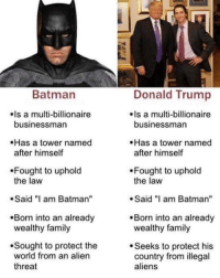 "sought: Batman  Donald Trump  Is a multi-billionaire  businessman  Is a multi-billionaire  businessman  Has a tower named  after himself  Has a tower named  after himself  Fought to uphold  the law  Fought to uphold  the law  Said ""I am Batman""  Said am Batman""  Born into an already  wealthy family  .Born into an already  wealthy family  Sought to protect the  world from an alien  threat  Seeks to protect his  country from illegal  aliens"