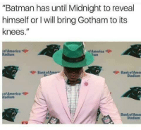 "America, Batman, and Blackpeopletwitter: ""Batman has until Midnight to reveal  himself or I will bring Gotham to its  knees.""  of America  tadium  sfAmerica  Tum  Bank of Ameri  今Bank ofAmel  of America  tadium  Bank of Ames  Stadium <p>You either die a hero, or live long enough to see yourself go 2-5 (via /r/BlackPeopleTwitter)</p>"