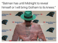"America, Batman, and Bank: ""Batman has until Midnight to reveal  himself or I will bring Gotham to its knees.""  of America  Stadium  ofAmerica  ium  Bank of Ameri  St-  Bank of America  Stadium  @CryingJordan  of America  Stadium  Bank of America  Stadium https://t.co/JLH5x0UAJq"