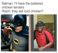 Batman: Batman: I'll have the battered  chicken tenders  Robin: they sell turd chicken?  IT
