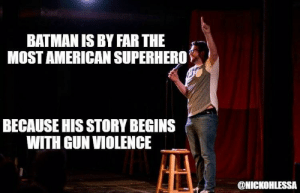 America, Batman, and Superhero: BATMAN IS BY FAR THE  MOST AMERICAN SUPERHERO  BECAUSE HIS STORY BEGINS  WITH GUN VIOLENCE  @NICKOHLESSA great-quotes:  Suck it Captain AmericaMORE COOL QUOTES!