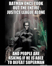 Can Batman?: BATMAN ONCE TOOK  OUT THE ENTIRE  JUSTICE LEAGUE ALONE  AND PEOPLE ARE  ASKING IF HEIS ABLE  TO DEFEAT SUPERMAN  MEMEFUL COM Can Batman?
