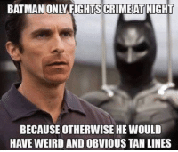 BATMAN ONLY FIGHTS CRIMEAT NIGHT  BECAUSE OTHERWISE HE WOULD  HAVE WEIRD AND OBVIOUS TAN LINES Worse then sandal tans...  {Rickmin}