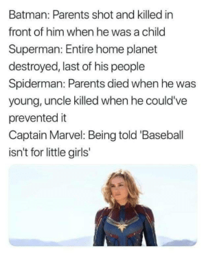 Him When: Batman: Parents shot and killed in  front of him when he was a child  Superman: Entire home planet  destroyed, last of his people  Spiderman: Parents died when he was  young, uncle killed when he could've  prevented it  Captain Marvel: Being told 'Baseball  isn't for little girls
