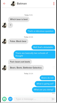 Bears Eat Beets: Batman  Today 19:19  Which bear is best  That's a ridiculous question  Today 20:06  False. Black bear  Well that's debatable.  There are basically two schools of  thought  Fact: bears eat beets  Bears. Beets. Battlestar Galactica.  Today 20:29  Bears do not  What is going on?  What are you doing?  Sent  GIF  Type a message..