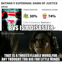 Batman, Girls, and God: BATMAN V SUPERMAN: DAWN OF JUSTICE  (2016)  TOMATOMETER  AUDIENCE SCORE  se  17 74%  30%  Critic Consensus: Batman v  BVS ISA DISASTER  ful  justice  THAT IS A THREESYLLABLE WORD FOR  ANY THOUGHT TOO BIG FOR LITTLE MINDS This will be my full spoiler review, so don't read any further if you don't want spoilers. (Idea credit tagged) There are obviously problems with BvS - it was a mess, and you can't deny that. It was a lot, the cameos weren't necessary, Lois was annoying, too much CGI with Doomsday (who looked meh), etc. BUT, This was the first comic book adaptation of Batman that I was truly satisfied with. He was a broken man tormented by his demons. The first Batman scene where he saves those girls and the police find the branded guy was brilliant. They were terrified, it was dark, and wonderfully directed. Superman was Superman - Henry did an almost perfect adaptation of the character, and I loved the scene where the senate blew up - Superman had a look of a god who failed his people. He was believeable and good. Gal was a good wonder woman, I didn't find anything super special about her Lex was my favorite part. I'm a big Lex Luthor fan, I've read the old Superman comics, Lex Luthor: Man of Steel, Death of Superman, and the new Lex centered Justice League comics, and I can truly say he was great. He was a screwed up person likely with Antisocial personality disorder, and it was clear that everything he said and did was a facade as soon as Senator Finch told him no. He manipulated everyone, even the guy who blew up the senate. My favorite part of the whole movie was his painting that he flipped upside down to symbolize devils coming from the sky. In the grand irony of it all, Lex becomes the prophet of a mad god. The transition from TDKR to Death of Superman was well done in my opinion. The funeral was emotional and had a lovely theme of unity. The story itself was a bit of a mess, but I still loved it for a few reasons - a) it had a clear theme and message (something few comic book movies have) b) it did the characters really well and even though it had problems, it has us set up for great characters in a great cinematic universe c) it is incredibly relevant and impactful with current politics - today we have a refugee crisis, and a recent terror attack. Overall, the movie was good, certainly underrated and absolutely worth watching - I give it a 7-10 -Nightwing