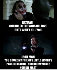 And that's why iron man gets stuff done. MarvelousJokes: BATMAN:  YOU KILLED THE WOMANILOVE,  BUTI WON'T KILL YOU  IRON MAN.  YOU BROKE MY FRIEND SLITTLE SISTER'S  PLASTIC WATCH... YOU KNOW WHAT?  YOU DIE FIRST And that's why iron man gets stuff done. MarvelousJokes