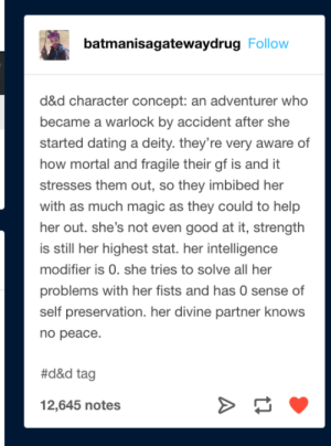 DnD Warlock Idea: batmanisagatewaydrug Follow  d&d character concept: an adventurer who  became a warlock by accident after she  started dating a deity. they're very aware of  how mortal and fragile their gf is and it  stresses them out, so they imbibed her  with as much magic as they could to help  her out. she's not even good at it, strength  is still her highest stat. her intelligence  modifier is 0. she tries to solve all her  problems with her fists and has 0 sense of  self preservation. her divine partner knows  по реасе.  #d&d tag  12,645 notes DnD Warlock Idea