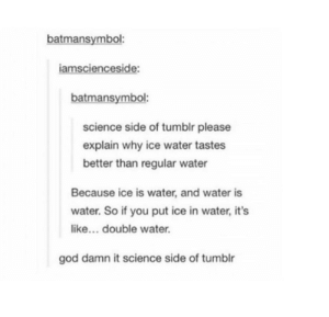 God, Tumblr, and Science: batmansymbol:  iamsciencesic  batmansymbol:  science side of tumblr please  explain why ice water tastes  better than regular water  Because ice is water, and water is  water. So if you put ice in water, it's  like... double water.  god damn it science side of tumblr The Science Side of Tumblr