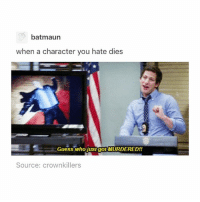 Memes, Guess, and Happy: batmaun  when a character you hate dies  Guess who justgotMURDERED!!  Source: crownkillers u ever feel sad and no amount of dog-cat pictures can make u happy harrypotter brooklyn99