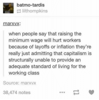 Memes, Capitalism, and Minimum Wage: batmo-tardis  lilthompkins  marxvx:  when people say that raising the  minimum wage will hurt workers  because of layoffs or inflation they're  really just admitting that capitalism is  structurally unable to provide an  adequate standard of living for the  working class  Source: marxvx  38,474 notes I'll just leave this here...and I'm sure I'll wake up to so many *~lovely~* comments in the morning!