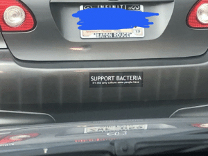 Saw, On My Way, and Class: BATON ROUGE  SUPPORT BACTERIA  It's the only culture some people have saw this bumper sticker on my way to class last week