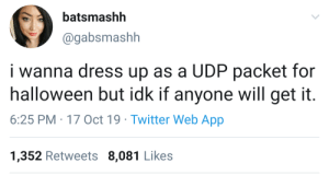 Friends, Halloween, and Twitter: batsmashh  @gabsmashh  i wanna dress up as a UDP packet for  halloween but idk if anyone will get it.  6:25 PM 17 Oct 19 Twitter Web App  1,352 Retweets 8,081 Likes I wanted to dress up as a DDOS attack, but I couldn't get enough friends to do it