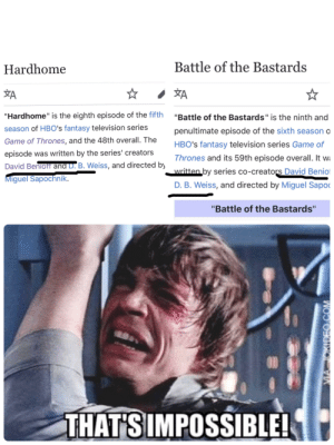 """Hmmm...: Battle of the Bastards  Hardhome  YA  YA  """"Hardhome"""" is the eighth episode of the fifth  """"Battle of the Bastards"""" is the ninth and  season of HBO's fantasy television series  penultimate episode of the sixth season o  Game of Thrones, and the 48th overall. The  HBO's fantasy television series Game of  episode was written by the series' creators  Thrones and its 59th episode overall. It wi  David Benioff and D. B. Weiss, and directed by  written by series co-creators David Beniof  Miguel Sapochnik.  D. B. Weiss, and directed by Miguel Sapoc  """"Battle of the Bastards""""  1995  THAT'S IMPOSSIBLE!  VA JOKIDEO.COM Hmmm..."""