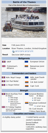 fishi: Battle of the Thames  Part of the British War of Independence  Date  15th June 2016  Location River Thames, London, United Kingdom  28 21 29 S 30 32 12 E  Result  Decisive UKIP victory  Belligerents  European Union  SE Fisherman's  Remainian Joint  Alliance  Forces  Commanders and leaders  Adm. Nigel Farage  Adm. Jean-Claude  Juncker  Cdr. Paul Nuttal  Cdr. Bob Geldof  E Lt. Roger Helmer  Capt. Cuck  Strength  Brexit Auxillary Fleet  European Maritime  (9 ships)  Force  (6 ships)  HMS Farage  EMF Kalergi  HMS Powell  EMF Heath  HMS Scruton  Combined  larmed with banter  Remainian Fleet  and memes  Geldof Barge  EE 35 Fishing Trawlers  18+ Cuck Vessels  armed with water hoses  and rotten fishi  7 Police Patrol Boats  Casualties and losses  A slightly damp jacket  Geldof family suicide  Juncker's reputation  Several butthurt  Remainians  1,000,000+ working class  supporters
