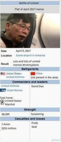 "<p>[urgent] will Wikipedia info memes go anywhere? via /r/MemeEconomy <a href=""http://ift.tt/2plWlSk"">http://ift.tt/2plWlSk</a></p>: Battle of United  Part of April 2017 meme  April 9, 2017  Some airport in America  Date  Location  Lots and lots of united  memes anotmyplane  Result  Belligerents  1 United States  China  United Airlines  (not present in the area)  Commanders and leaders  United Airlines  David Dao  Oscar Munoz  Task Force:  United States  Marshal  Strength  86,000  Screaming  Casualties and losses  1 Asian  $255 million  Pride  Seat <p>[urgent] will Wikipedia info memes go anywhere? via /r/MemeEconomy <a href=""http://ift.tt/2plWlSk"">http://ift.tt/2plWlSk</a></p>"