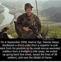 Fucking BEAST: @battle pictures  On 8 September 2009, Marine Sgt. Dakota Meyer  disobeyed a direct order from a superior to pull  back from his position so he could rescue wounded  soldiers from a firefight a mile away. He ended  up going back five times, saved the lives of 36  soldiers, and won the Medal of Honor. Fucking BEAST