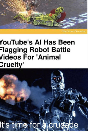 Youtubes: (Battlebots/Youtube)  YouTube's AI Has Been  Flagging Robot Battle  Videos For 'Animal  Cruelty'  It's time for acrusade