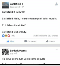 BATTLEFIELD THROWING SHOTS 😂😂😂: Battlefield: 1  BATTLEFIELD 1  Sponsored  Battlefield: 1 calls 911  Battlefield: Hello, I want to turn myself in for murder.  911: Who's the victim?  Battlefield: Call of Duty.  364 Comments 687 Shares  h Like  Share  Comment  Bardock Obama  1 hr 8  It's lit we gonna turn up on some gogurts BATTLEFIELD THROWING SHOTS 😂😂😂