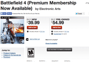 Friends, Future, and Tumblr: Battlefield 4 (Premium MembershipP  Now Available) by Electronic Arts  FLike Share 8 people like this. Be the first of your friends  Tweet1  BUY NEW  BUY PRE-OWNED  $39.99  $54.99  Add to Cart  Add to Cart  Usually ships in 24 hrs  Guaranteed to work  Usually ships in 24 hrs  Want it in a hurry?  eck Availabili  MATURE 174  BE THE FIRST TO WRITE A REVIEW!  Jump to:  Product Details  .Videos &  ReviewS  ESR B  Platform:  Publisher  Category: memehumor:  The games function better when broken in I guess? (Future shop's website