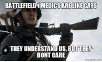 Memes, Battlefield, and 🤖: BATTLEFIELD MEDICS ARE LIKE CATS  THEY UNDERSTAND US THEY  DONT CARE  MEME FUL