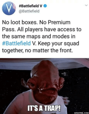 It's a trap:  #Battlefield V  @Battlefield  No loot boxes. No Premium  Pass. All players have access to  the same maps and modes in  #Battlefield Keep your squad  together, no matter the front.  ITS A TRAP!  MEMEFULCOM