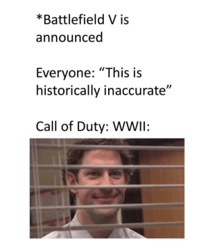 "inaccurate: *Battlefield V is  announced  Everyone: ""This is  historically inaccurate""  Call of Duty: WWIl:"