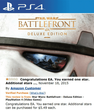 Amazon, PlayStation, and Star Wars: BATTLEFRONT  EA  DELUXE EDITION  Congratulations EA. You earned one star.  Additional stars., November 18, 2015  By Amazon Customer  Verified Purchase (What's this?)  This review is from: Star Wars: Battlefront Deluxe Edition  PlayStation 4 (Video Game)  Congratulations EA. You earned one star. Additional stars  can be purchased for $5.49 each. Additional stars can be bought