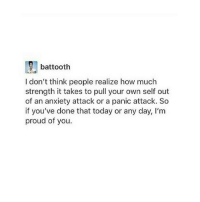 """Tumblr, Anxiety, and Anxiety Attack: battooth  I don't think people realize how much  strength it takes to pull your own self out  of an anxiety attack or a panic attack. So  if you've done that today or any day, I'm  proud of you. <p><a href=""""https://the-girl-under-bofurs-hat.tumblr.com/post/176023499094/anxietyproblem-follow-us-anxietyproblem"""" class=""""tumblr_blog"""">the-girl-under-bofurs-hat</a>:</p><blockquote> <p><a href=""""https://anxietyproblem.tumblr.com/post/176023110917/follow-us-anxietyproblem"""" class=""""tumblr_blog"""">anxietyproblem</a>:</p>  <blockquote><p>Follow us <b><a href=""""https://anxietyproblem.tumblr.com/"""">@anxietyproblem</a></b></p></blockquote>  <p>😭😭😭it's so hard </p> </blockquote>"""