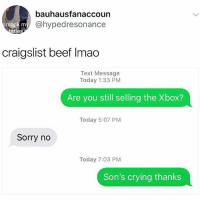 Beef, Craigslist, and Crying: bauhausfanaccoun  @hypedresonance  mack m  ttie  craigslist beef Imao  Text Message  Today 1:33 PM  Are you still selling the Xbox?  Today 5:07 PM  Sorry no  Today 7:03 PM  Son's crying thanks Lmao