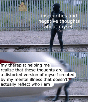 mental illness: BAUSTELLE  M-OBAU  insecurities and  negative thoughts  about myself  my therapist helping me  realize that these thoughts are  a distorted version of myself created  by my mental illness that doesn't)  actually reflect who i am