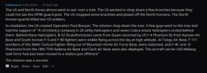 """The mission was a success: bawlzsauce 4.6k points 14 days ago  The US and North Korea almost went to war over a tree. The US wanted to chop down a few branches because they  could not see the DPRK guard post. The US chopped some branches and pissed off the North Koreans. The North  Korean guards killed two US soldiers.  In retaliation, the US created Operation Paul Bunyan. The mission chop down the tree. A few guys went to the tree and  had the support of """"A US infantry company in 20 utility helicopters and seven Cobra attack helicopters circled behind  them. Behind these helicopters, B-52 Stratofortresses came from Guam escorted by US F-4 Phantom IIs from Kunsan Air  Base and South Korean F-5 and F-86 fighters were visible flying across the sky at high altitude. At Taegu Air Base, F-111  bombers of the 366th Tactical Fighter Wing out of Mountain Home Air Force Base, were stationed, and F-4C and -D  Phantoms from the 18th TFW Kadena Air Base and Clark Air Base were also deployed. The aircraft carrier USS Midway  task force had also been moved to a station just offshore""""  The mission was a success.  Reply Share Save Edit.. The mission was a success"""