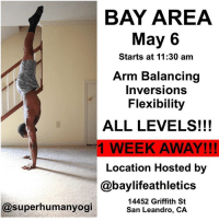 Bay Area California I will be in your area soon! I will be hosting a workshop May 6. All levels are encouraged to come out as there will modifications giving to each level with different options! Bring your friends out and let's have some fun! You can sign up and get more information with the link in my bio!!! Facility provided by @baylifeathletics: BAY AREA  May 6  Starts at 11:30 am  Arm Balancing  Inversions  Flexibility  ALL LEVELS!!!  1 WEEK AWAY!!!  Location Hosted by  @baylife athletics  14452 Griffith St  @superhumanyogi  San Leandro, CA Bay Area California I will be in your area soon! I will be hosting a workshop May 6. All levels are encouraged to come out as there will modifications giving to each level with different options! Bring your friends out and let's have some fun! You can sign up and get more information with the link in my bio!!! Facility provided by @baylifeathletics