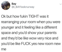 Be Like, Parents, and Wow: Bay  @i_BAYlooknurway  Ok but how fukin TIGHT was it  rearranging your room when you were  younger and it feeling like a different  space and you'd show your parents  and they'd be like wow very nice and  you'd be like FUCK yes new room new  me