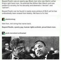 "Martin, Memes, and Black: Bayard Rustin was an openly gay Black man who was Martin Luther  King's right hand man. He planned the Million Man March and was  subject to scrutiny for his sexuality and deemed a ""deviant and  ""pervert"".  Bayard Rustin can be found in nearly every picture of MLK yet he has  undoubtedly been erased from history. We have to fix that.  skeleton mug  Well then, let's bring that name back.  Bayard Rustin, openly gay, human rights activist, proud black man.  punk memelord onthusiast blackhistorymonth"