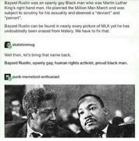 "Memes, 🤖, and Luther: Bayard Rustin was an openly gay Black man who was Martin Luther  King's right hand man. He planned the Million Man March and was  subject to scrutiny for his sexuality and deemed a deviant and  ""pervert"".  Bayard Rustin can be found in nearly every picture of MLK yet he has  undoubtedly been erased from history. We have to fix that.  skelotonmug  Well then, let's bring that name back.  Bayard Rustin, openly gay, human rights activist, proud black man.  punk memelord enthusiast -char"