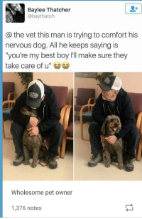 "Best, Wholesome, and Boy: Baylee Thatcher  @baythatch  @the vet this man is trying to comfort his  nervous dog. All he keeps saying is  ""you're my best boy I'll make sure they  take care of u""  Wholesome pet owner  1,376 notes Wholesome man"