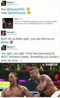 Hello, Life, and World Wrestling Entertainment: Bayley  Bye @Nia JaxWWE  Hello @WWEAsuka.  WWE @WWE  ONE-TWO-THREEEEEEI @itsBayley WWE nails a Bayley ToBelly  off the middle rope to defeat @NiaJaxWWE on #WWENXTI  Nia Jax  9  Bye? Oh ya that's right...you can find me on  Bayley  @its Bayley WWE  You right, you right. I'll be here becoming 2x  #NXT Womens champ. Something you couldn't  even do once  DAHIYA Bayley with that burn !! (T)HUG LIFE  😉 😂 - R1 -