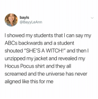 "Best, Hocus Pocus, and Relatable: bayls  @BayyLeAnn  I showed my students that I can say my  ABCs backwards and a student  shouted ""SHE'S A WITCH!"" and then l  unzipped my jacket and revealed my  Hocus Pocus shirt and they all  screamed and the universe has never  aligned like this for me just another reason why teachers are LITERALLY the best"