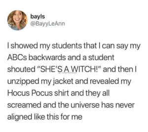 "witch: bayls  @BayyLeAnn  Ishowed my students that I can say my  ABCS backwards and a student  shouted ""SHE'SA WITCH!"" and then  unzipped my jacket and revealed my  Hocus Pocus shirt and they all  screamed and the universe has never  aligned like this for me"