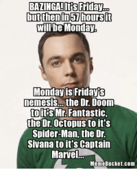 BAZINGA!Its Fridayao  but then in hours it  willbe Monday,  Monday is Fridays  nemesIS the Dr. U00m  to its Mr. Fantastic  the Octopus to it's  Spider-Man, the Dr.  Sivana toit's Captain  Marvel  Meme Bucket com