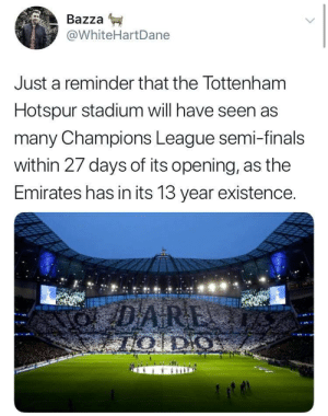 Brilliant! 😂👏 https://t.co/kvXsXvUmWf: Bazza  @WhiteHartDane  Just a reminder that the Tottenham  Hotspur stadium will have seen as  many Champions League semi-finals  within 27 days of its opening, as the  Emirates has in its 13 year existence. Brilliant! 😂👏 https://t.co/kvXsXvUmWf