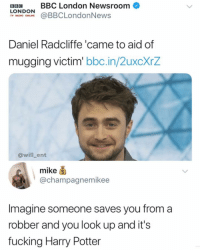 Not all heroes wear capes: BB BBC London Newsroom  LONDOONBBCLondonNews  TV RADIO ONLINE  Daniel Radcliffe 'came to aid of  mugging victim bbc.in/ZuxcxrZ  @will_ent  mike ⑤  @champagnemikee  Imagine someone saves you from a  robber and you look up and its  fucking Harry Potter Not all heroes wear capes