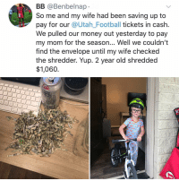 Post 1269: kids y-n: BB @Benbelnap  So me and my wife had been saving up to  pay for our @Utah_Football tickets in cash.  We pulled our money out yesterday to pay  my mom for the season... Well we couldn't  tind the envelope until my wife checked  the shredder. Yup. 2 year old shredded  $1,060 Post 1269: kids y-n