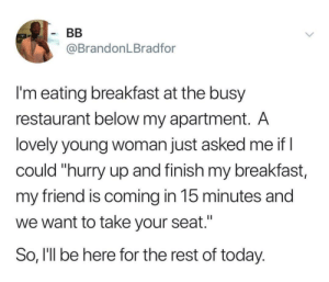 "Blackpeopletwitter, Breakfast, and Restaurant: BB  @BrandonLBradfor  I'm eating breakfast at the busy  restaurant below my apartment. A  lovely young woman just asked me if I  could ""hurry up and finish my breakfast,  my friend is coming in 15 minutes and  we want to take your seat.""  So, I'll be here for the rest of today. I hate it when people rush me out of restaurants (via /r/BlackPeopleTwitter)"